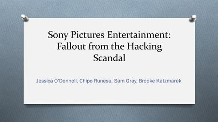 Sony Pictures Entertainment: Fallout from the Hacking Scandal Jessica O'Donnell, Chipo Runesu, Sam Gray, Brooke Katzmarek.