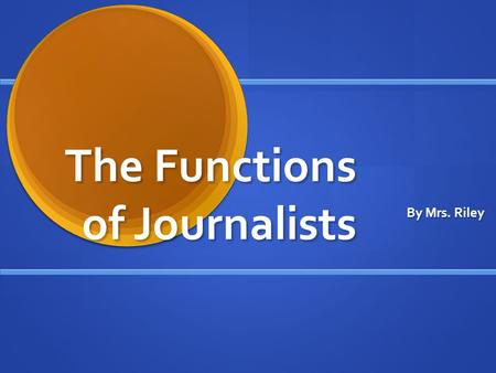 The Functions of Journalists By Mrs. Riley. The Political Function The press is considered to be the watchdog of government which means that the press.