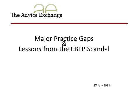 Major Practice Gaps & Lessons from the CBFP Scandal 17 July 2014.