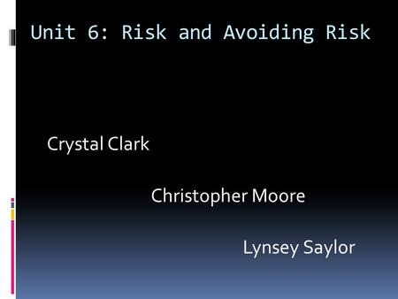 Unit 6: Risk and Avoiding Risk Crystal Clark Christopher Moore Lynsey Saylor.