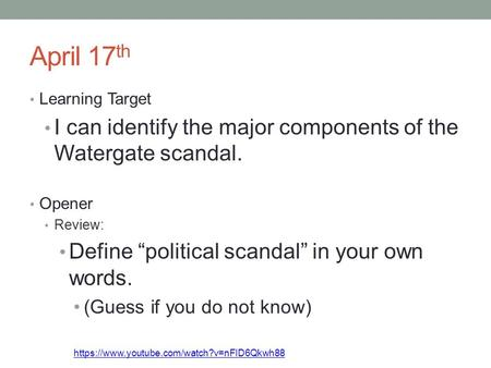 "April 17 th Learning Target I can identify the major components of the Watergate scandal. Opener Review: Define ""political scandal"" in your own words."