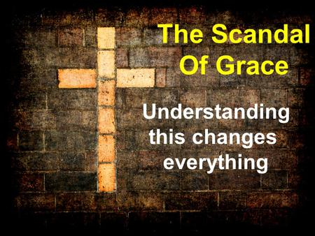 The Scandal Of Grace Understanding this changes everything.