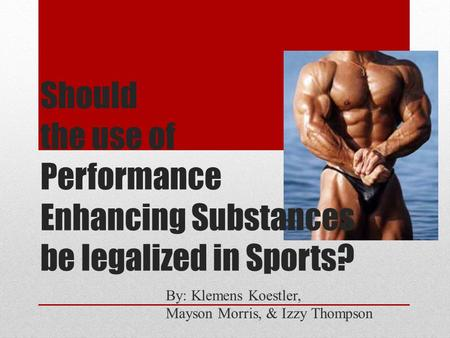 Should the use of Performance Enhancing Substances be legalized in Sports? By: Klemens Koestler, Mayson Morris, & Izzy Thompson.