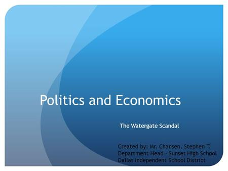 Politics and Economics The Watergate Scandal Created by: Mr. Chansen, Stephen T. Department Head - Sunset High School Dallas Independent School District.