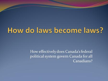 How effectively does Canada's federal political system govern Canada for all Canadians?