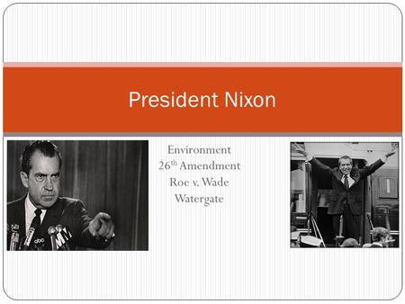 Environment 26 th Amendment Roe v. Wade Watergate President Nixon.