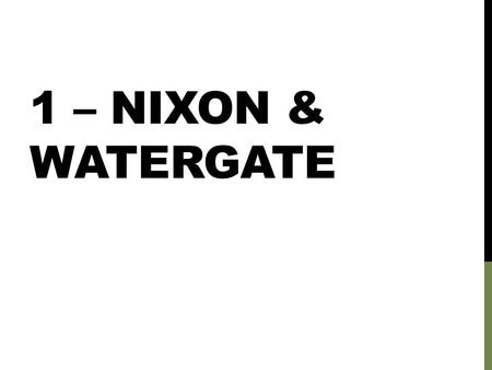 1 – NIXON & WATERGATE. ECONOMY NIXON STAGNANT ECONOMY By 1973 Inflation rate doubled Unemployment rate was up 50% Due to: Vietnam war Growing foreign.