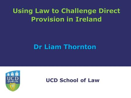 UCD School of Law Using Law to Challenge Direct Provision in Ireland Dr Liam Thornton.