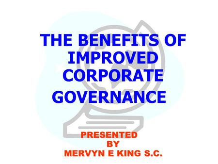 THE BENEFITS OF IMPROVED CORPORATE GOVERNANCE PRESENTED BY MERVYN E KING S.C.