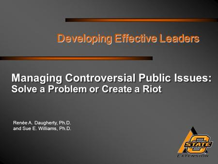 Renée A. Daugherty, Ph.D. and Sue E. Williams, Ph.D. Developing Effective Leaders Managing Controversial Public Issues: Solve a Problem or Create a Riot.