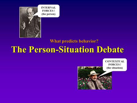 What predicts behavior? The Person-Situation Debate INTERNAL FORCES ! (the person) CONTEXTUAL FORCES ! (the situation)