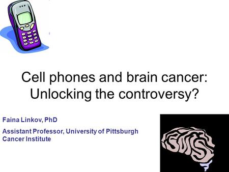Cell phones and brain cancer: Unlocking the controversy? Faina Linkov, PhD Assistant Professor, University of Pittsburgh Cancer Institute.