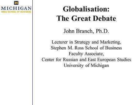 Globalisation: The Great Debate John Branch, Ph.D. Lecturer in Strategy and Marketing, Stephen M. Ross School of Business Faculty Associate, Center for.