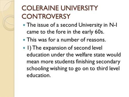 COLERAINE UNIVERSITY CONTROVERSY The issue of a second University in N-I came to the fore in the early 60s. This was for a number of reasons. 1) The expansion.
