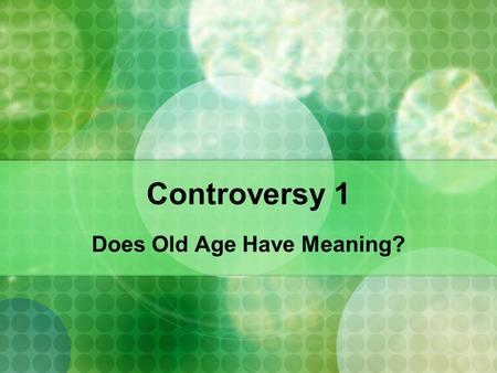 "Controversy 1 Does Old Age Have Meaning?. The Meaning of Age Humans live in a world full of symbolism and shared meaning ""Meaning"" is so powerful, it."