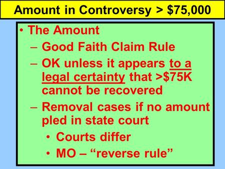 Amount in Controversy > $75,000 The Amount –Good Faith Claim Rule –OK unless it appears to a legal certainty that >$75K cannot be recovered –Removal cases.