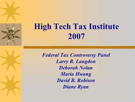 High Tech Tax Institute 2007 Federal Tax Controversy Panel Larry R. Langdon Deborah Nolan Maria Hwang David B. Robison Diane Ryan.
