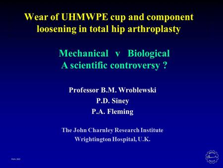 Paris 2003 Wear of UHMWPE cup and component loosening in total hip arthroplasty Professor B.M. Wroblewski P.D. Siney P.A. Fleming The John Charnley Research.