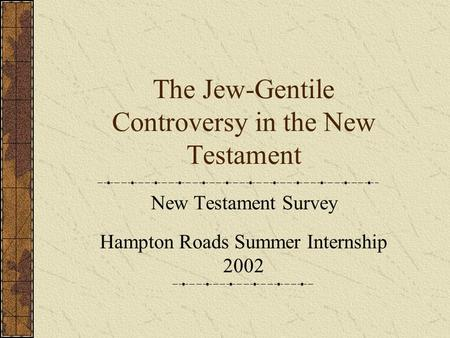 The Jew-Gentile Controversy in the New Testament New Testament Survey Hampton Roads Summer Internship 2002.