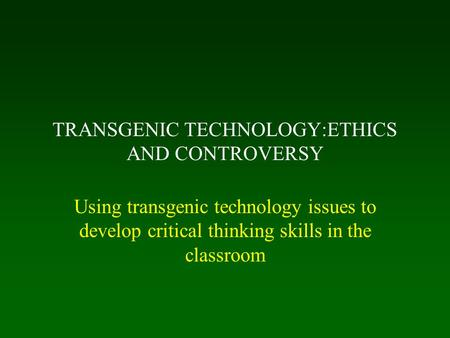 TRANSGENIC TECHNOLOGY:ETHICS AND CONTROVERSY Using transgenic technology issues to develop critical thinking skills in the classroom.
