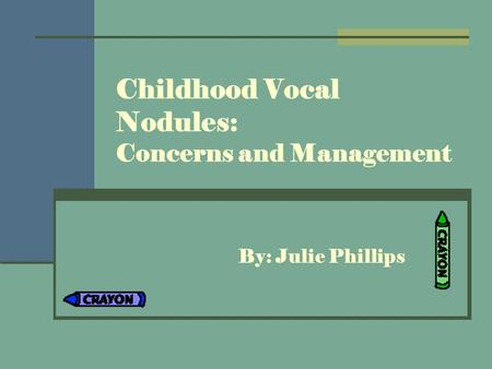 Childhood Vocal Nodules: Concerns and Management By: Julie Phillips.
