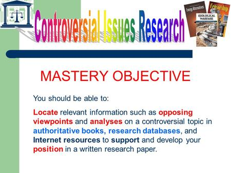 MASTERY OBJECTIVE You should be able to: Locate relevant information such as opposing viewpoints and analyses on a controversial topic in authoritative.
