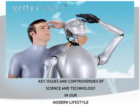 KEY ISSUES AND CONTROVERSIES OF SCIENCE AND TECHNOLOGY IN OUR MODERN LIFESTYLE.