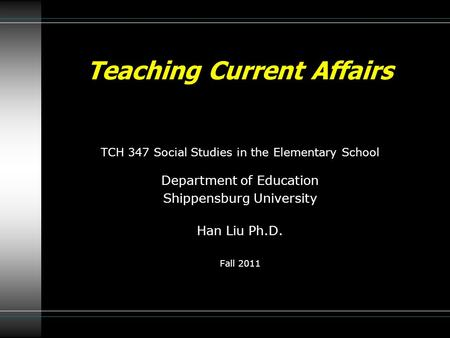 TCH 347 Social Studies in the Elementary School Department of Education Shippensburg University Han Liu Ph.D. Fall 2011 Teaching Current Affairs.