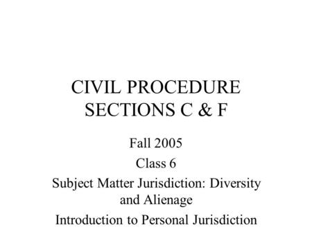 CIVIL PROCEDURE SECTIONS C & F Fall 2005 Class 6 Subject Matter Jurisdiction: Diversity and Alienage Introduction to Personal Jurisdiction.