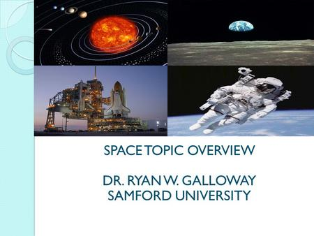 SPACE TOPIC OVERVIEW DR. RYAN W. GALLOWAY SAMFORD UNIVERSITY.
