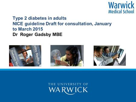Type 2 diabetes in adults NICE guideline Draft for consultation, January to March 2015 Dr Roger Gadsby MBE.