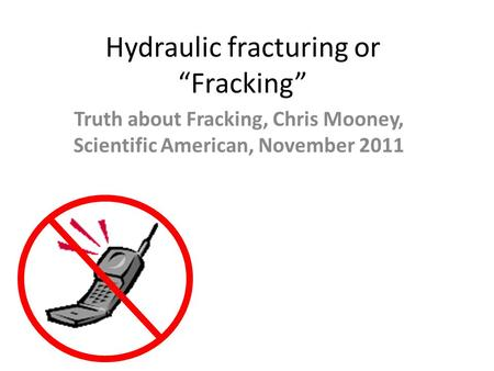 "Hydraulic fracturing or ""Fracking"" Truth about Fracking, Chris Mooney, Scientific American, November 2011."