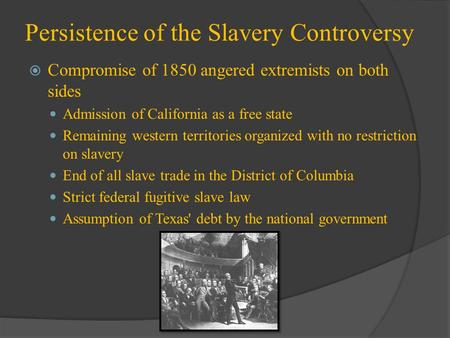 Persistence of the Slavery Controversy  Compromise of 1850 angered extremists on both sides Admission of California as a free state Remaining western.