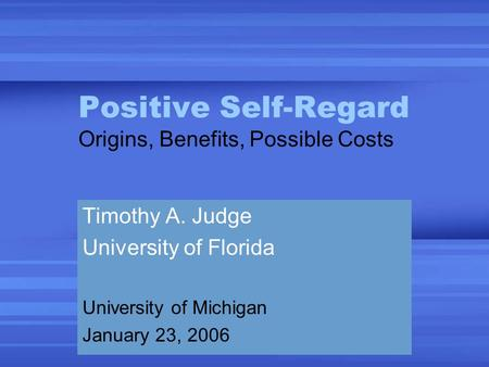 Positive Self-Regard Origins, Benefits, Possible Costs Timothy A. Judge University of Florida University of Michigan January 23, 2006.