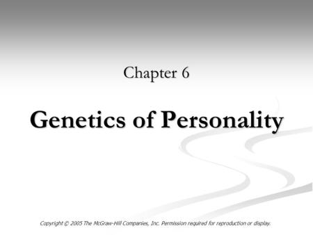 Genetics of Personality Chapter 6 Copyright © 2005 The McGraw-Hill Companies, Inc. Permission required for reproduction or display.