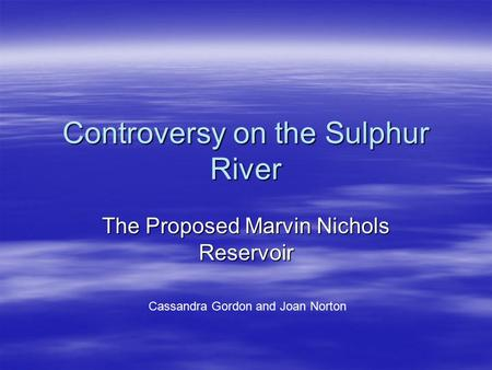 Controversy on the Sulphur River The Proposed Marvin Nichols Reservoir Cassandra Gordon and Joan Norton.