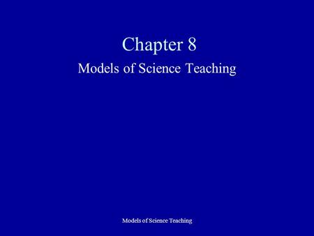Models of Science Teaching Chapter 8 Models of Science Teaching.