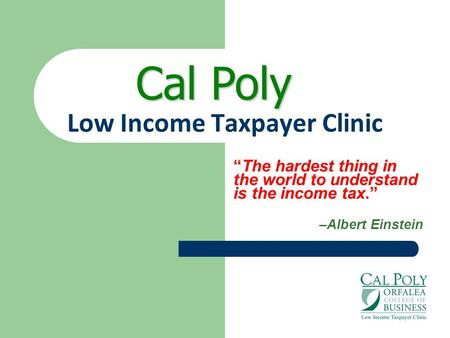 "Low Income Taxpayer Clinic ""The hardest thing in the world to understand is the income tax."" –Albert Einstein Cal Poly."