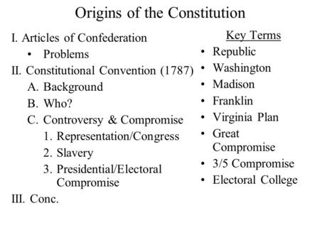 Origins of the Constitution I. Articles of Confederation Problems II. Constitutional Convention (1787) A.Background B.Who? C.Controversy & Compromise.