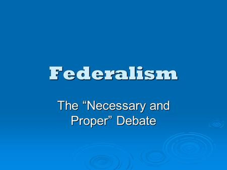 "Federalism The ""Necessary and Proper"" Debate. The Necessary & Proper Debate  From the beginning, the meaning of federalism has been open to debate."