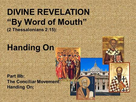 "DIVINE REVELATION ""By Word of Mouth"" (2 Thessalonians 2:15): Handing On Part IIIb: The Conciliar Movement: Handing On;"