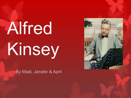 Alfred Kinsey By Madi, Janelle & April. Profile Born on June 23rd 1894 in Hoboken, New Jersey Died on August 25th 1956 Founded the Institute for Sex research.