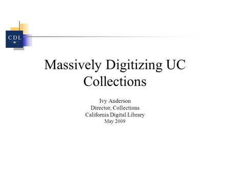 Massively Digitizing UC Collections Ivy Anderson Director, Collections California Digital Library May 2009.