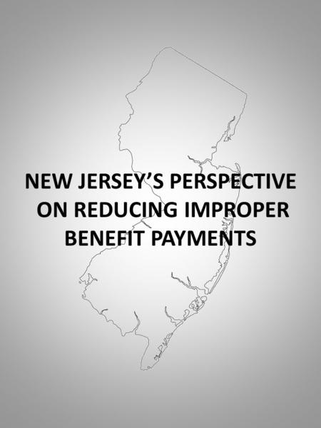 NEW JERSEY'S PERSPECTIVE ON REDUCING IMPROPER BENEFIT PAYMENTS.