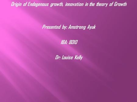 Origin of Endogenous growth, innovation in the theory of Growth Presented by: Amstrong Ayuk IBA: 8010 Dr: Louise Kelly.