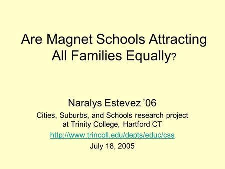 Are Magnet Schools Attracting All Families Equally ? Naralys Estevez '06 Cities, Suburbs, and Schools research project at Trinity College, Hartford CT.