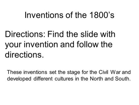 Inventions of the 1800's Directions: Find the slide with your invention and follow the directions. These inventions set the stage for the Civil War and.