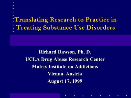 Translating Research to Practice in Treating Substance Use Disorders Richard Rawson, Ph. D. UCLA Drug Abuse Research Center Matrix Institute on Addictions.