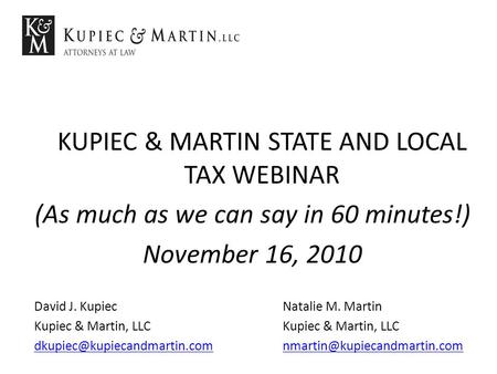 KUPIEC & MARTIN STATE AND LOCAL TAX WEBINAR (As much as we can say in 60 minutes!) November 16, 2010 David J. KupiecNatalie M. MartinKupiec & Martin, LLC.
