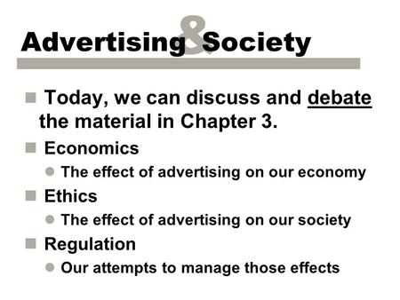 & Advertising Society n Today, we can discuss and debate the material in Chapter 3. n Economics l The effect of advertising on our economy n Ethics l The.